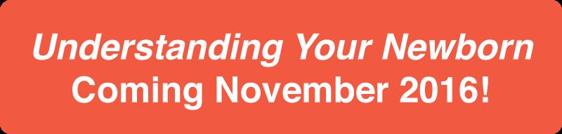 Understanding Your Newborn Coming November 2016!